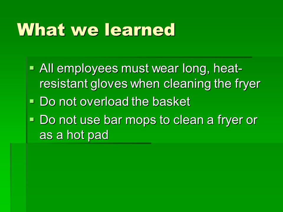 What we learned  All employees must wear long, heat- resistant gloves when cleaning the fryer  Do not overload the basket  Do not use bar mops to clean a fryer or as a hot pad