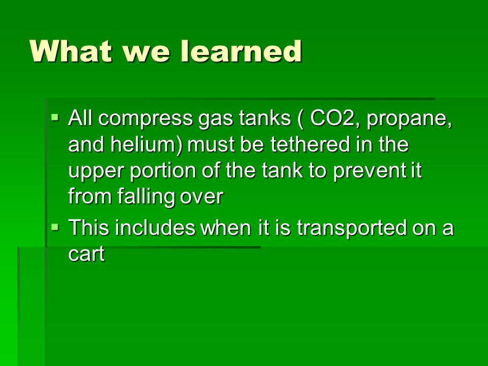 What we learned  All compress gas tanks ( CO2, propane, and helium) must be tethered in the upper portion of the tank to prevent it from falling over  This includes when it is transported on a cart