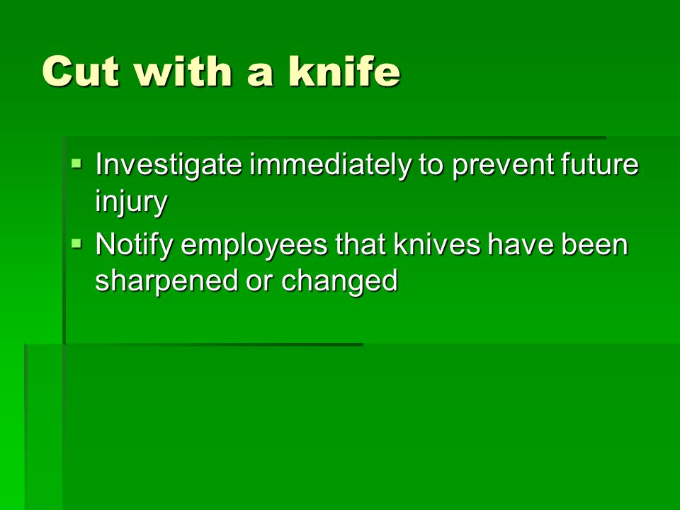 Cut with a knife  Investigate immediately to prevent future injury  Notify employees that knives have been sharpened or changed