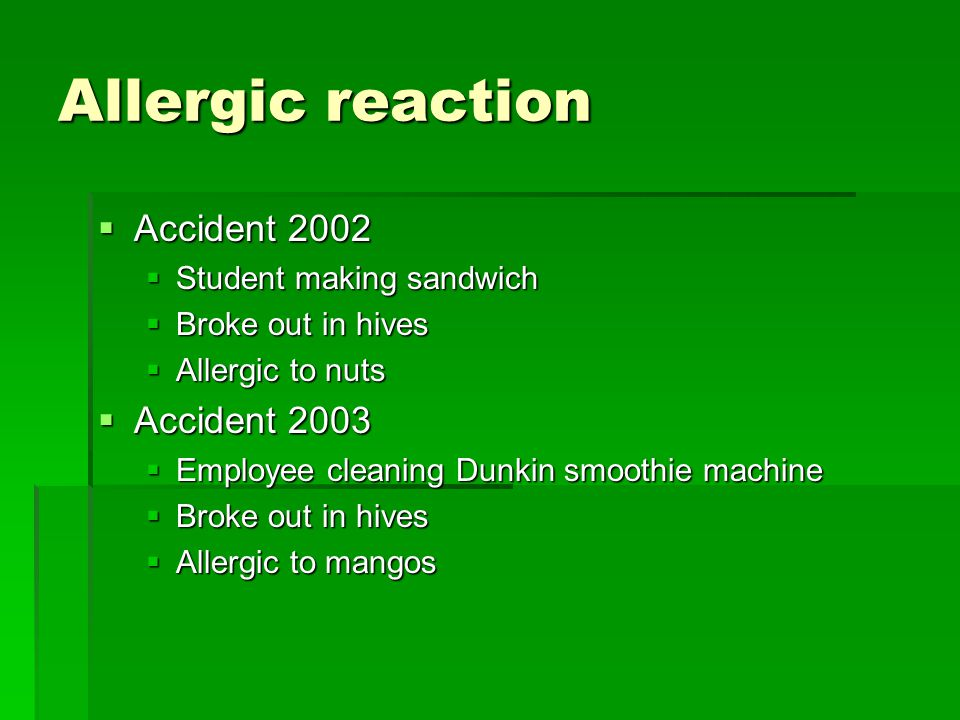Allergic reaction  Accident 2002  Student making sandwich  Broke out in hives  Allergic to nuts  Accident 2003  Employee cleaning Dunkin smoothie machine  Broke out in hives  Allergic to mangos