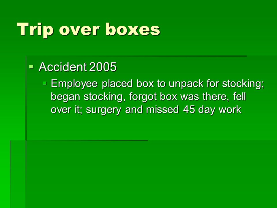 Trip over boxes  Accident 2005  Employee placed box to unpack for stocking; began stocking, forgot box was there, fell over it; surgery and missed 45 day work