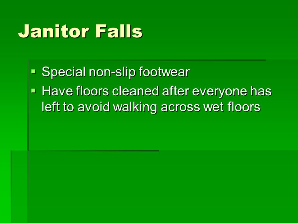 Janitor Falls  Special non-slip footwear  Have floors cleaned after everyone has left to avoid walking across wet floors