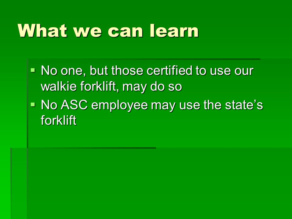 What we can learn  No one, but those certified to use our walkie forklift, may do so  No ASC employee may use the state's forklift