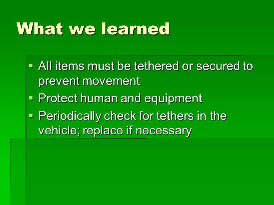 What we learned  All items must be tethered or secured to prevent movement  Protect human and equipment  Periodically check for tethers in the vehicle; replace if necessary