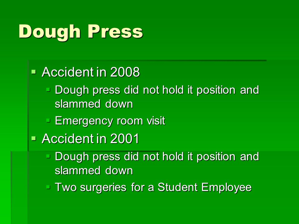 Dough Press  Accident in 2008  Dough press did not hold it position and slammed down  Emergency room visit  Accident in 2001  Dough press did not hold it position and slammed down  Two surgeries for a Student Employee