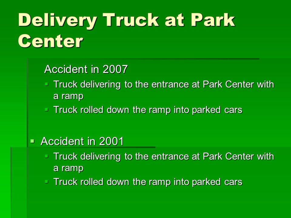 Delivery Truck at Park Center Accident in 2007  Truck delivering to the entrance at Park Center with a ramp  Truck rolled down the ramp into parked cars  Accident in 2001  Truck delivering to the entrance at Park Center with a ramp  Truck rolled down the ramp into parked cars