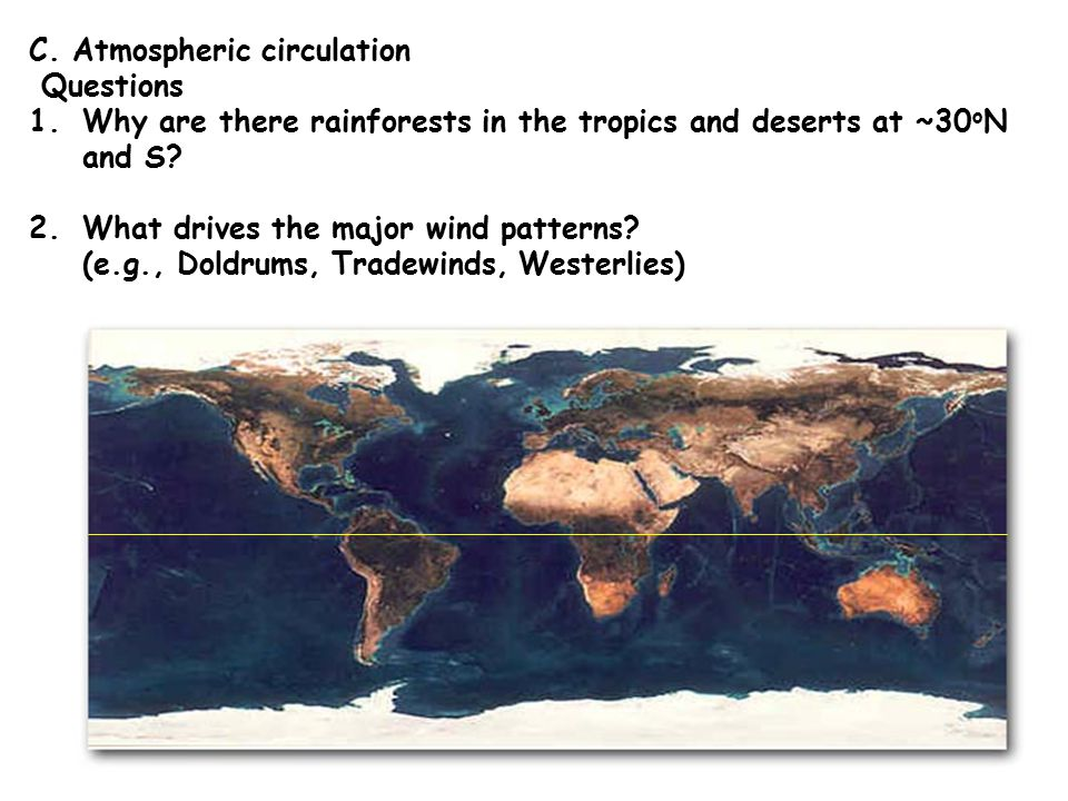 C. Atmospheric circulation Questions 1.Why are there rainforests in the tropics and deserts at ~30 o N and S? 2.What drives the major wind patterns? (