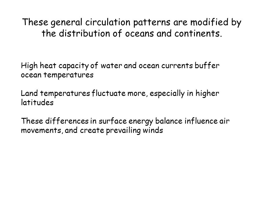 High heat capacity of water and ocean currents buffer ocean temperatures Land temperatures fluctuate more, especially in higher latitudes These differences in surface energy balance influence air movements, and create prevailing winds These general circulation patterns are modified by the distribution of oceans and continents.