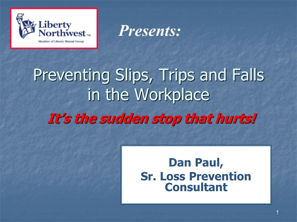 1 Preventing Slips, Trips and Falls in the Workplace It's the sudden stop that hurts.