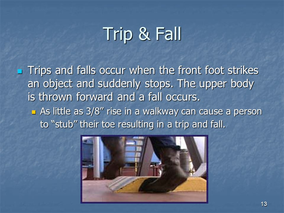13 Trip & Fall Trips and falls occur when the front foot strikes an object and suddenly stops.