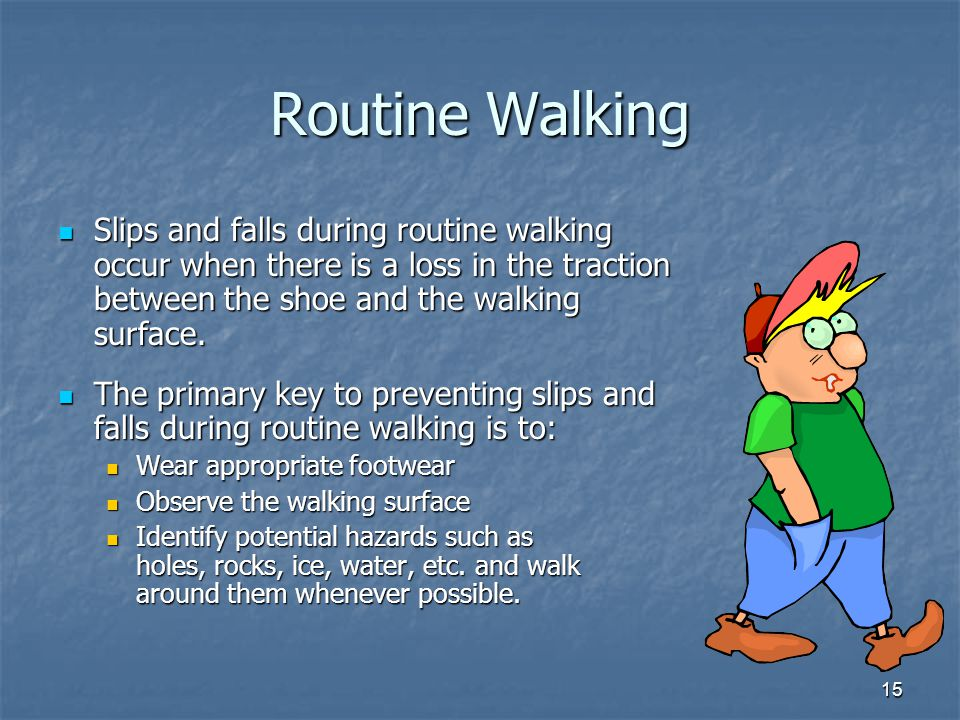15 Routine Walking Slips and falls during routine walking occur when there is a loss in the traction between the shoe and the walking surface.
