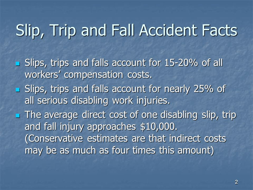 2 Slip, Trip and Fall Accident Facts Slips, trips and falls account for 15-20% of all workers' compensation costs.