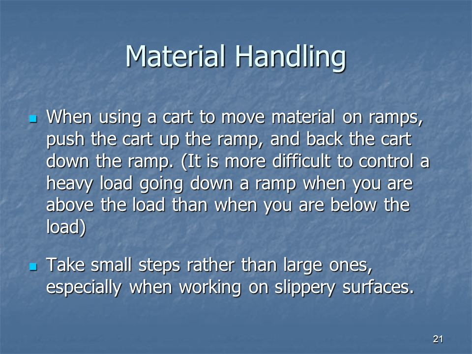 21 Material Handling When using a cart to move material on ramps, push the cart up the ramp, and back the cart down the ramp.
