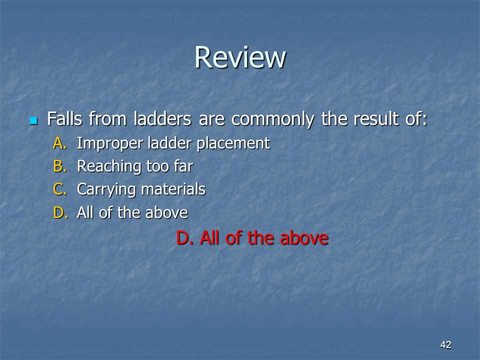 42 Review Falls from ladders are commonly the result of: Falls from ladders are commonly the result of: A.Improper ladder placement B.Reaching too far C.Carrying materials D.All of the above