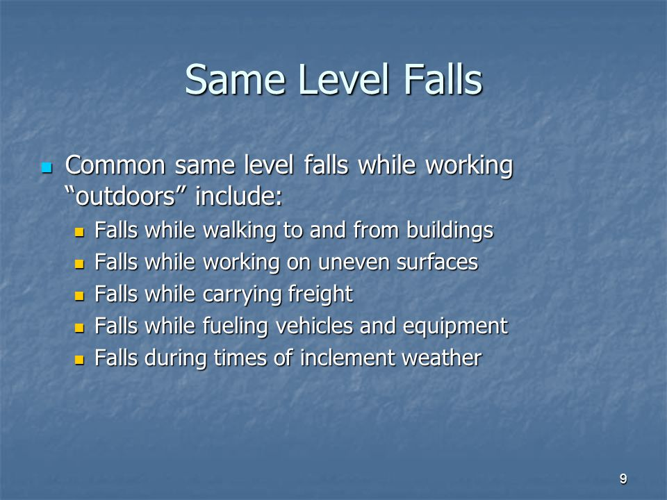 9 Same Level Falls Common same level falls while working outdoors include: Common same level falls while working outdoors include: Falls while walking to and from buildings Falls while walking to and from buildings Falls while working on uneven surfaces Falls while working on uneven surfaces Falls while carrying freight Falls while carrying freight Falls while fueling vehicles and equipment Falls while fueling vehicles and equipment Falls during times of inclement weather Falls during times of inclement weather