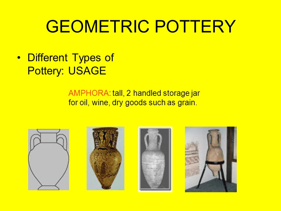 GEOMETRIC POTTERY Different Types of Pottery: USAGE AMPHORA: tall, 2 handled storage jar for oil, wine, dry goods such as grain.