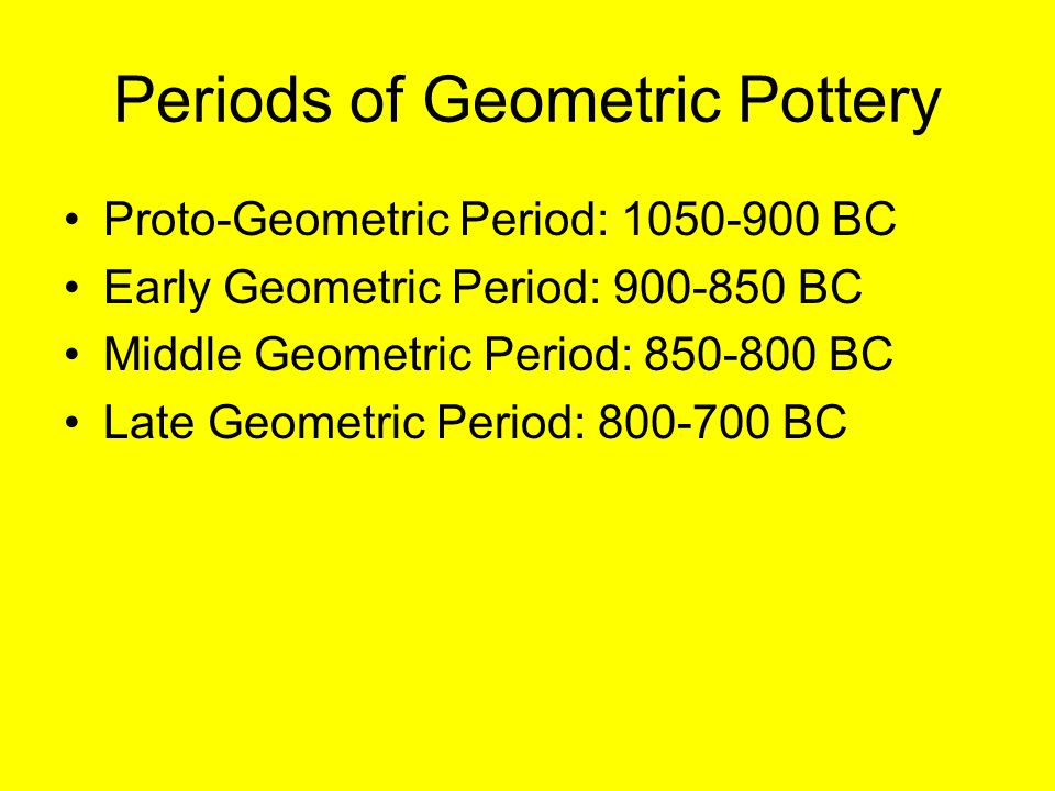 Periods of Geometric Pottery Proto-Geometric Period: 1050-900 BC Early Geometric Period: 900-850 BC Middle Geometric Period: 850-800 BC Late Geometric