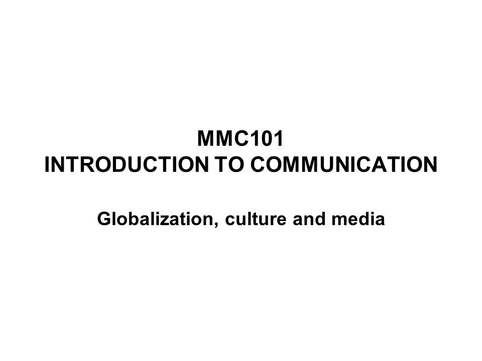 MMC101 INTRODUCTION TO COMMUNICATION Globalization, culture and media