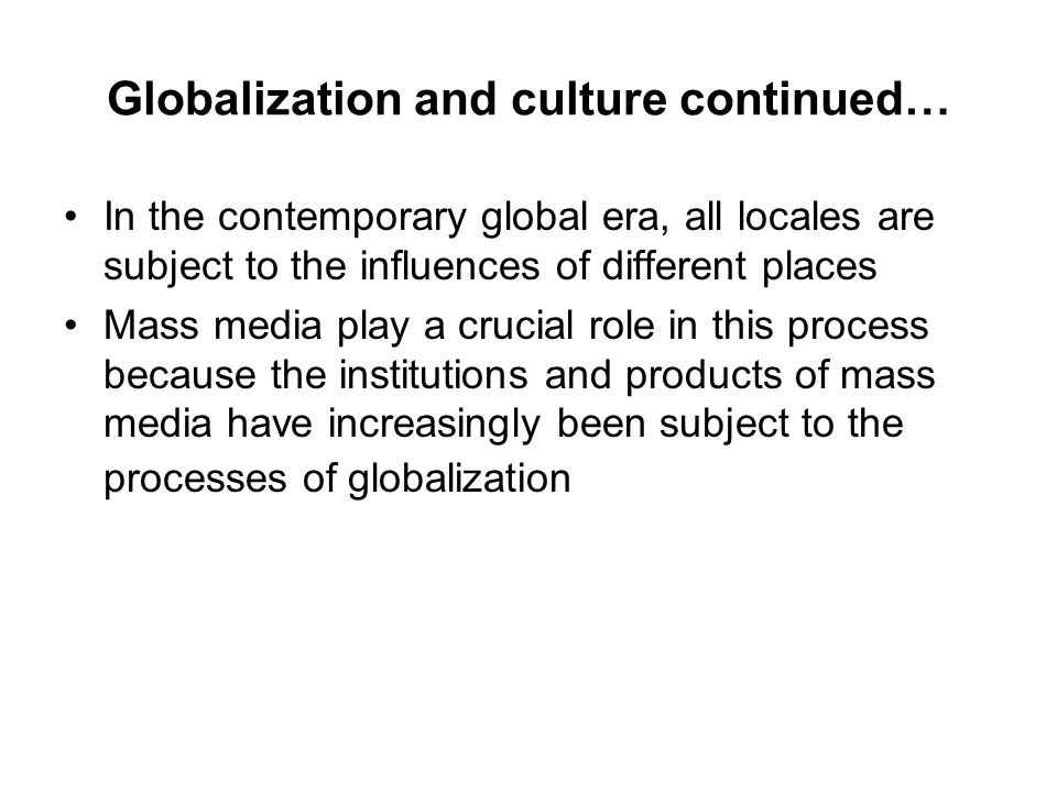 Globalization and culture continued… In the contemporary global era, all locales are subject to the influences of different places Mass media play a crucial role in this process because the institutions and products of mass media have increasingly been subject to the processes of globalization