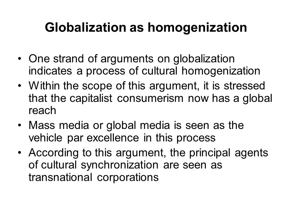 Globalization as homogenization One strand of arguments on globalization indicates a process of cultural homogenization Within the scope of this argument, it is stressed that the capitalist consumerism now has a global reach Mass media or global media is seen as the vehicle par excellence in this process According to this argument, the principal agents of cultural synchronization are seen as transnational corporations