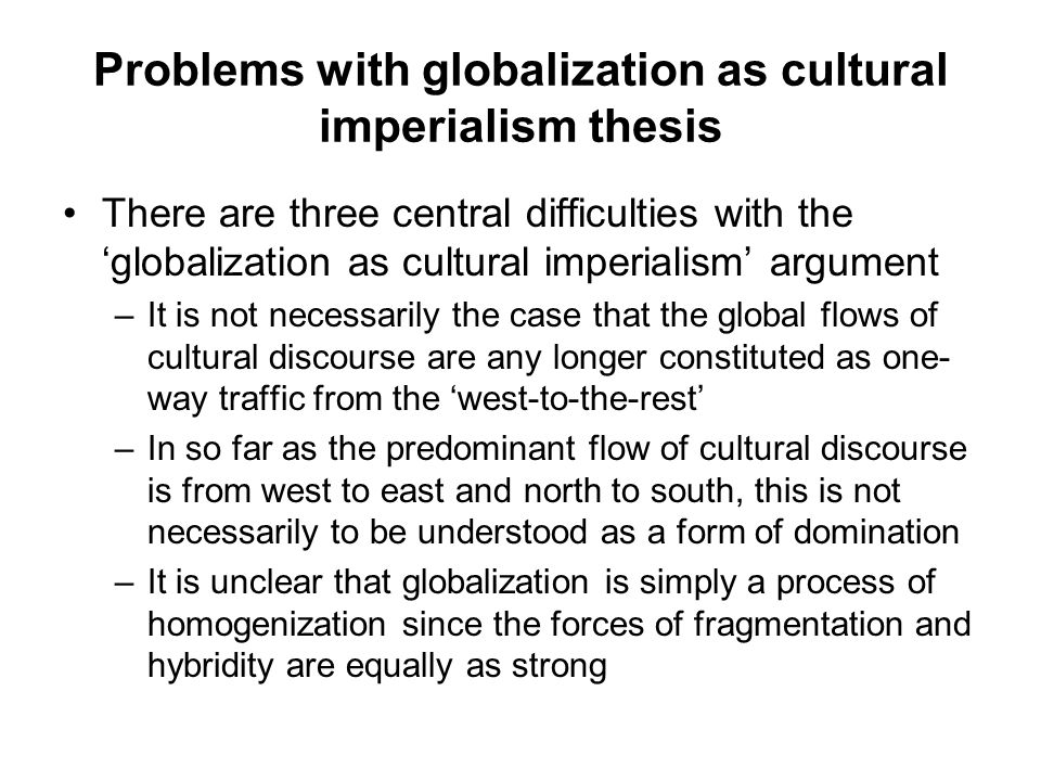 Problems with globalization as cultural imperialism thesis There are three central difficulties with the 'globalization as cultural imperialism' argument –It is not necessarily the case that the global flows of cultural discourse are any longer constituted as one- way traffic from the 'west-to-the-rest' –In so far as the predominant flow of cultural discourse is from west to east and north to south, this is not necessarily to be understood as a form of domination –It is unclear that globalization is simply a process of homogenization since the forces of fragmentation and hybridity are equally as strong