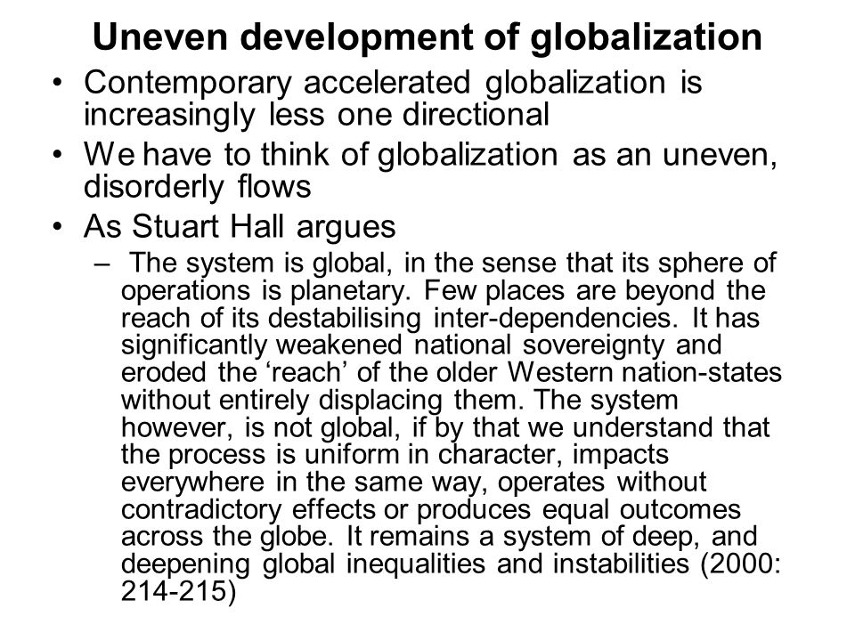 Uneven development of globalization Contemporary accelerated globalization is increasingly less one directional We have to think of globalization as an uneven, disorderly flows As Stuart Hall argues – The system is global, in the sense that its sphere of operations is planetary.