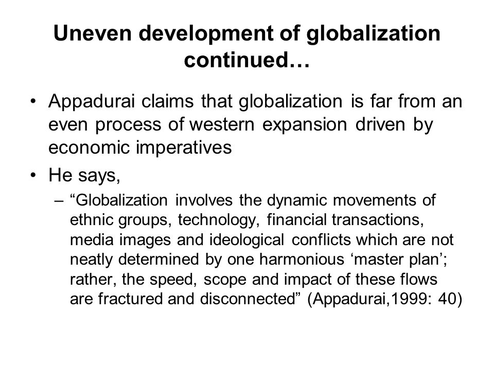Uneven development of globalization continued… Appadurai claims that globalization is far from an even process of western expansion driven by economic imperatives He says, – Globalization involves the dynamic movements of ethnic groups, technology, financial transactions, media images and ideological conflicts which are not neatly determined by one harmonious 'master plan'; rather, the speed, scope and impact of these flows are fractured and disconnected (Appadurai,1999: 40)