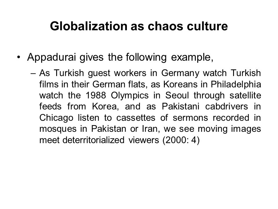 Globalization as chaos culture Appadurai gives the following example, –As Turkish guest workers in Germany watch Turkish films in their German flats, as Koreans in Philadelphia watch the 1988 Olympics in Seoul through satellite feeds from Korea, and as Pakistani cabdrivers in Chicago listen to cassettes of sermons recorded in mosques in Pakistan or Iran, we see moving images meet deterritorialized viewers (2000: 4)