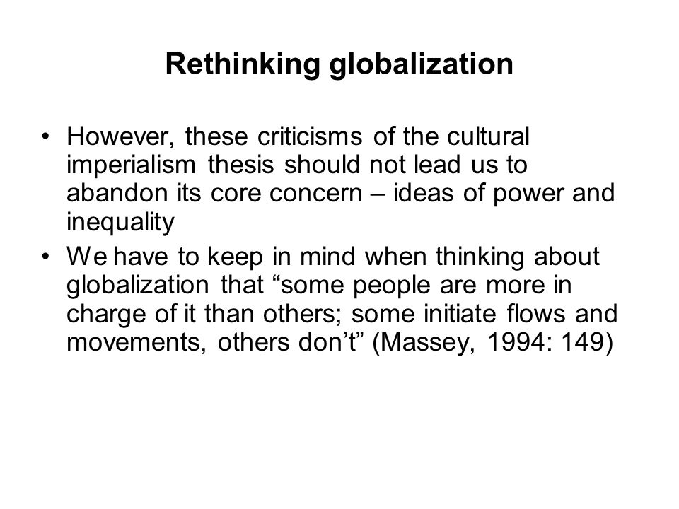 Rethinking globalization However, these criticisms of the cultural imperialism thesis should not lead us to abandon its core concern – ideas of power and inequality We have to keep in mind when thinking about globalization that some people are more in charge of it than others; some initiate flows and movements, others don't (Massey, 1994: 149)