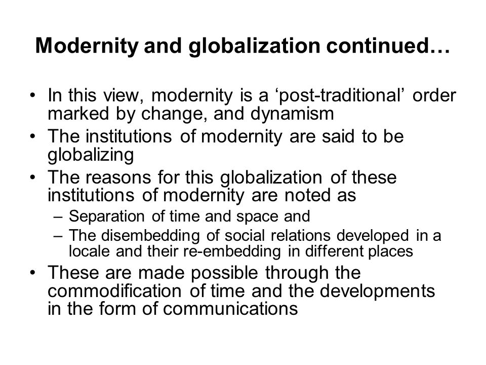 Modernity and globalization continued… In this view, modernity is a 'post-traditional' order marked by change, and dynamism The institutions of modernity are said to be globalizing The reasons for this globalization of these institutions of modernity are noted as –Separation of time and space and –The disembedding of social relations developed in a locale and their re-embedding in different places These are made possible through the commodification of time and the developments in the form of communications