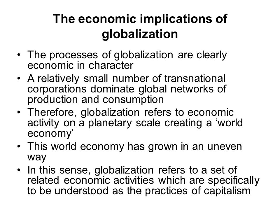 The economic implications of globalization The processes of globalization are clearly economic in character A relatively small number of transnational corporations dominate global networks of production and consumption Therefore, globalization refers to economic activity on a planetary scale creating a 'world economy' This world economy has grown in an uneven way In this sense, globalization refers to a set of related economic activities which are specifically to be understood as the practices of capitalism