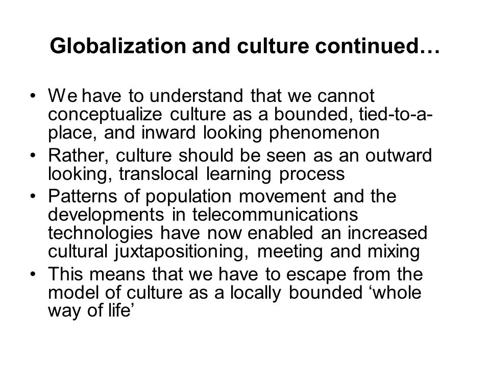 Globalization and culture continued… We have to understand that we cannot conceptualize culture as a bounded, tied-to-a- place, and inward looking phenomenon Rather, culture should be seen as an outward looking, translocal learning process Patterns of population movement and the developments in telecommunications technologies have now enabled an increased cultural juxtapositioning, meeting and mixing This means that we have to escape from the model of culture as a locally bounded 'whole way of life'