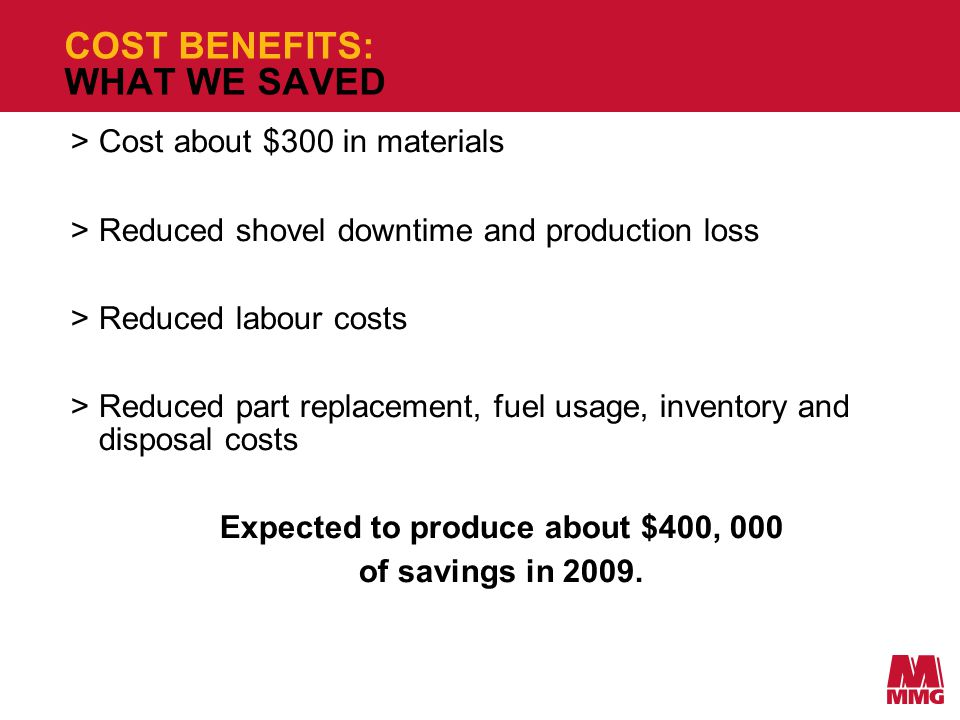 COST BENEFITS: WHAT WE SAVED >Cost about $300 in materials >Reduced shovel downtime and production loss >Reduced labour costs >Reduced part replacement, fuel usage, inventory and disposal costs Expected to produce about $400, 000 of savings in 2009.