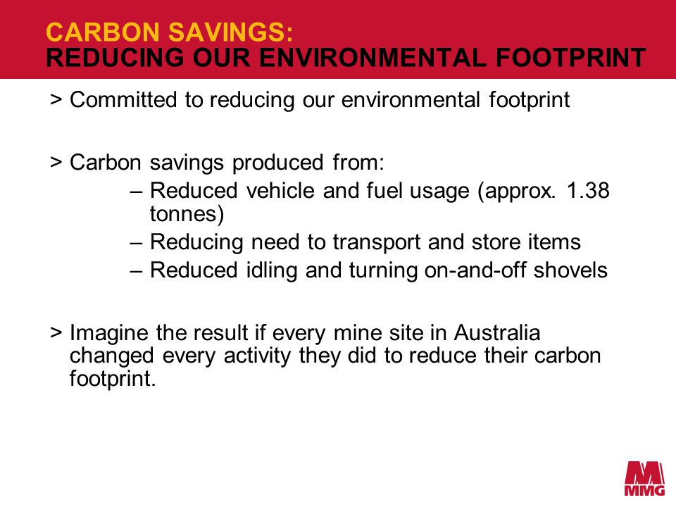 CARBON SAVINGS: REDUCING OUR ENVIRONMENTAL FOOTPRINT >Committed to reducing our environmental footprint >Carbon savings produced from: –Reduced vehicle and fuel usage (approx.