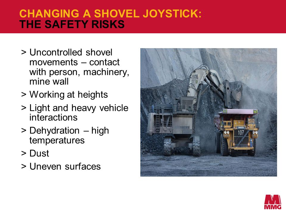 CHANGING A SHOVEL JOYSTICK: THE SAFETY RISKS >Uncontrolled shovel movements – contact with person, machinery, mine wall >Working at heights >Light and