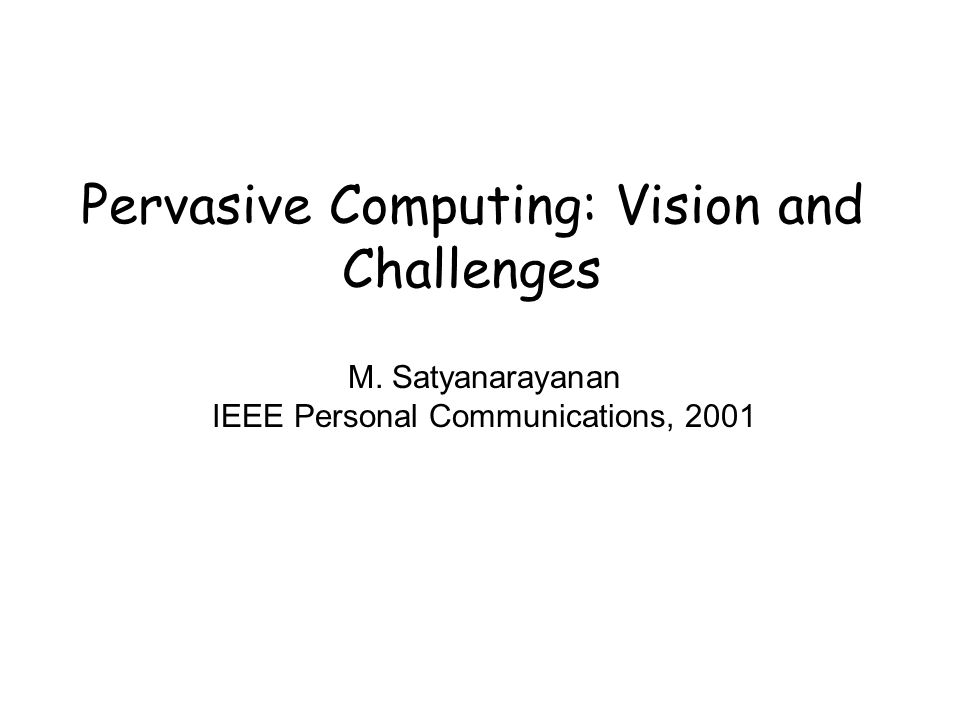 Pervasive Computing: Vision and Challenges M. Satyanarayanan IEEE Personal Communications, 2001