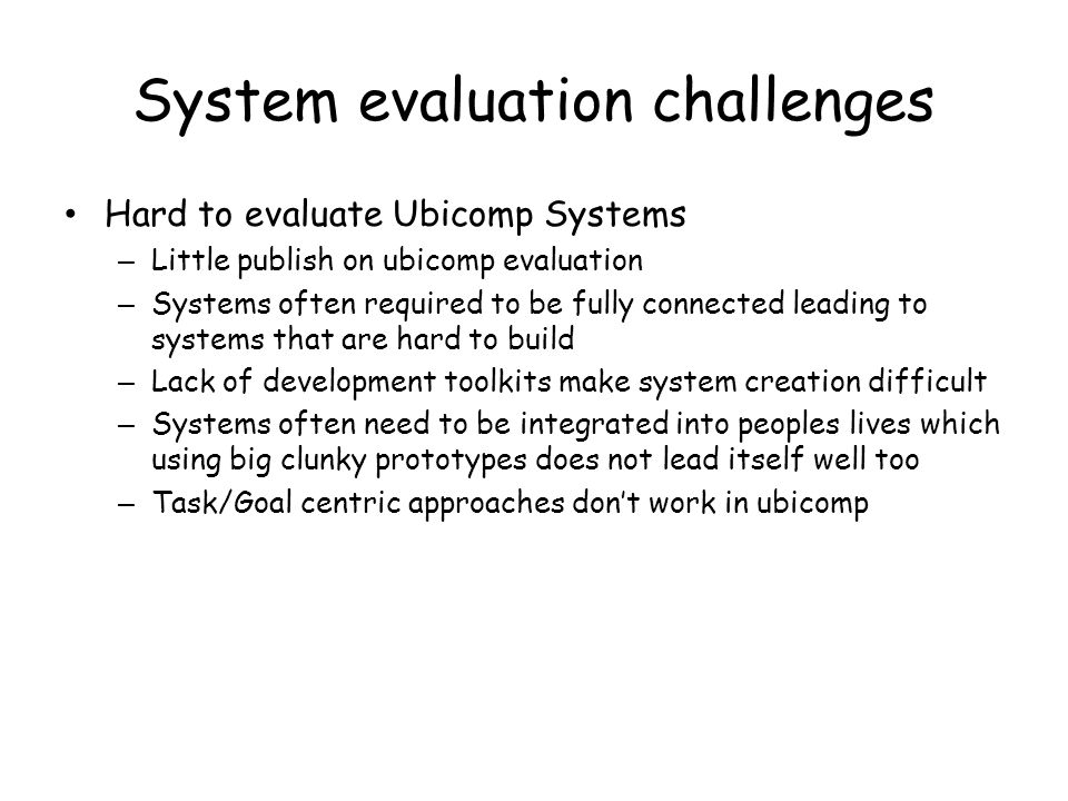 System evaluation challenges Hard to evaluate Ubicomp Systems – Little publish on ubicomp evaluation – Systems often required to be fully connected le