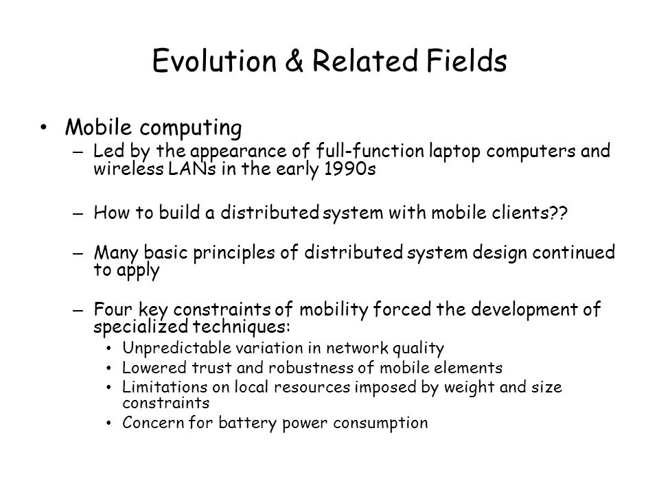 Evolution & Related Fields Mobile computing – Led by the appearance of full-function laptop computers and wireless LANs in the early 1990s – How to bu