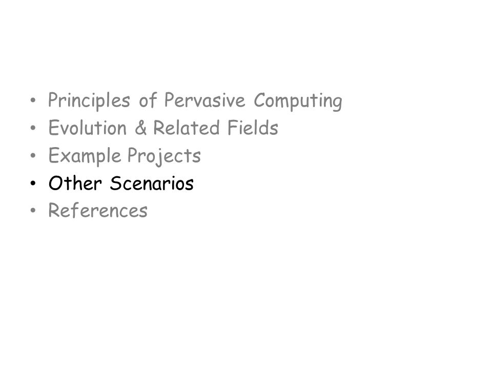 Principles of Pervasive Computing Evolution & Related Fields Example Projects Other Scenarios References