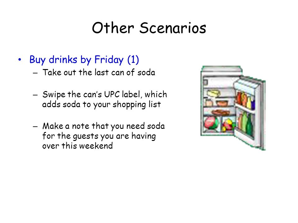 Other Scenarios Buy drinks by Friday (1) – Take out the last can of soda – Swipe the can's UPC label, which adds soda to your shopping list – Make a n