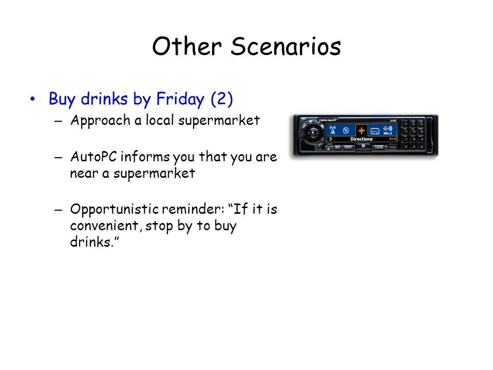 Other Scenarios Buy drinks by Friday (2) – Approach a local supermarket – AutoPC informs you that you are near a supermarket – Opportunistic reminder: