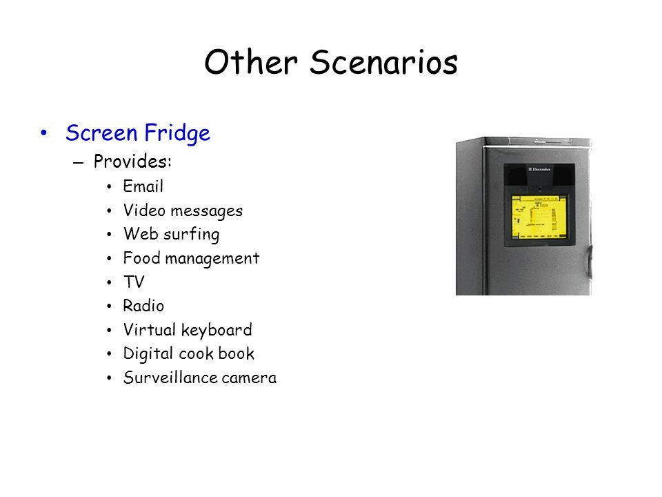 Other Scenarios Screen Fridge – Provides: Email Video messages Web surfing Food management TV Radio Virtual keyboard Digital cook book Surveillance ca