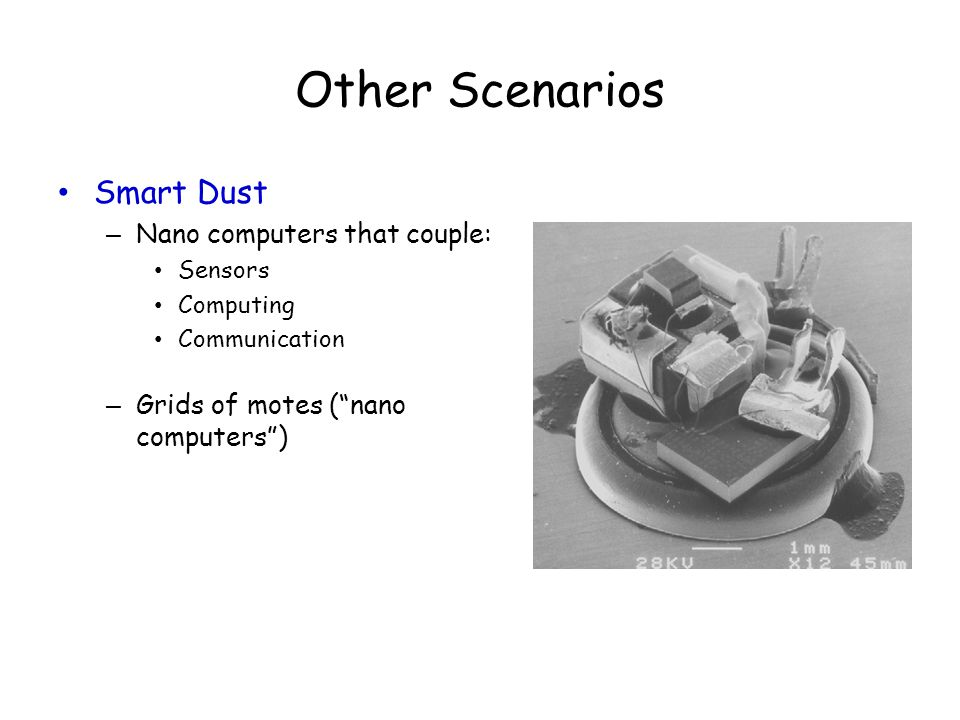 "Other Scenarios Smart Dust – Nano computers that couple: Sensors Computing Communication – Grids of motes (""nano computers"")"