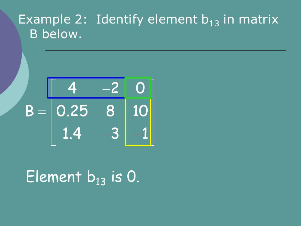 Example 2: Identify element b 13 in matrix B below. Element b 13 is 0.