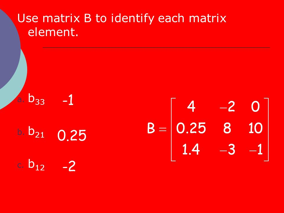 Use matrix B to identify each matrix element. a. b 33 b. b 21 c. b 12 -1 0.25 -2