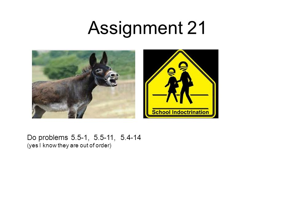 Assignment 21 Do problems 5.5-1, 5.5-11, 5.4-14 (yes I know they are out of order)