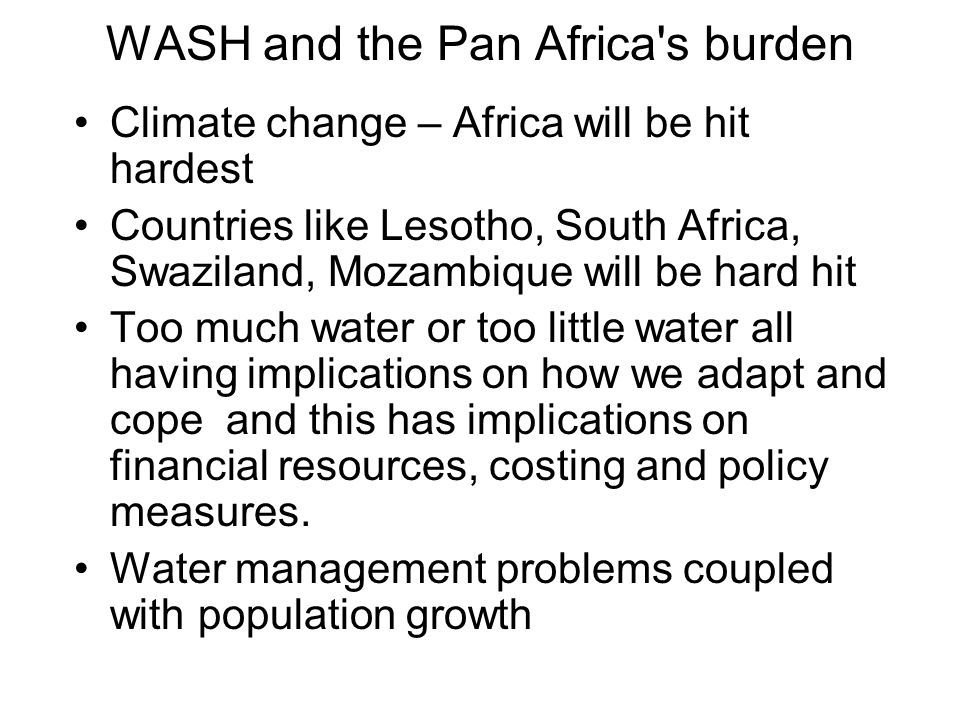 WASH and the Pan Africa s burden Climate change – Africa will be hit hardest Countries like Lesotho, South Africa, Swaziland, Mozambique will be hard hit Too much water or too little water all having implications on how we adapt and cope and this has implications on financial resources, costing and policy measures.