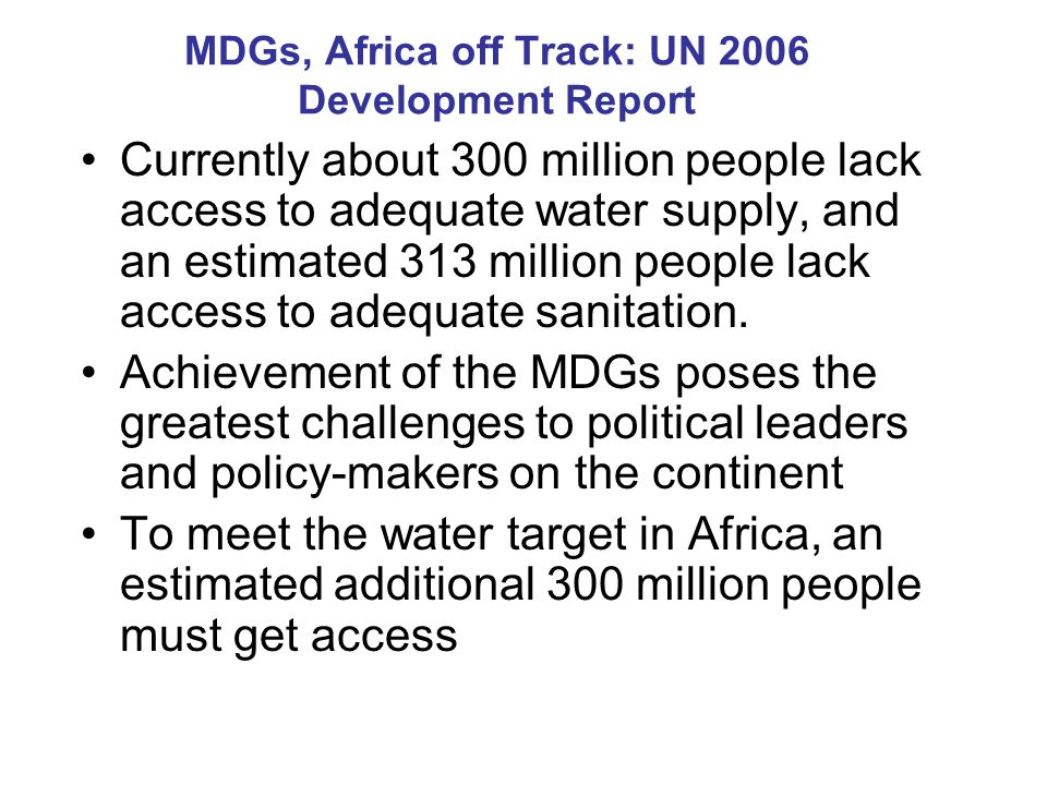 MDGs, Africa off Track: UN 2006 Development Report Currently about 300 million people lack access to adequate water supply, and an estimated 313 million people lack access to adequate sanitation.