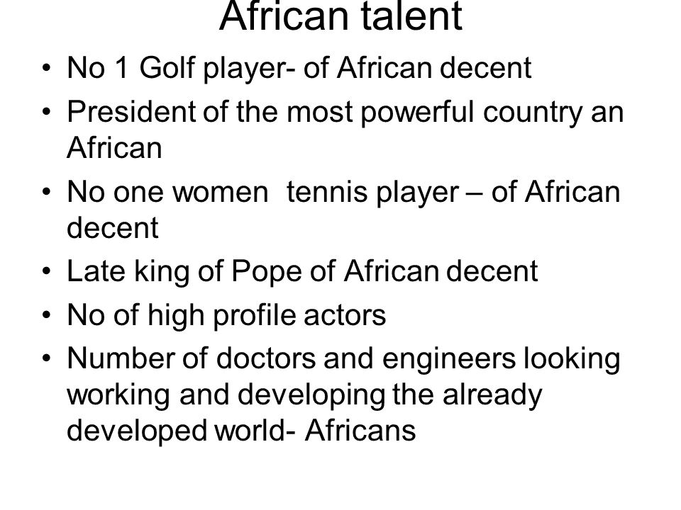 African talent No 1 Golf player- of African decent President of the most powerful country an African No one women tennis player – of African decent Late king of Pope of African decent No of high profile actors Number of doctors and engineers looking working and developing the already developed world- Africans