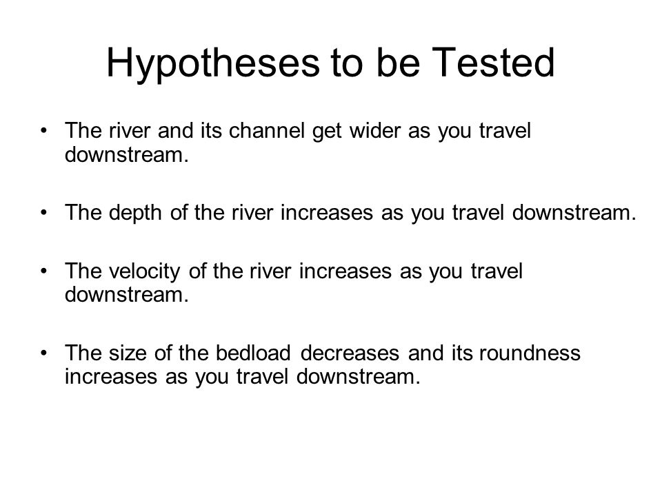 Hypotheses to be Tested The river and its channel get wider as you travel downstream.